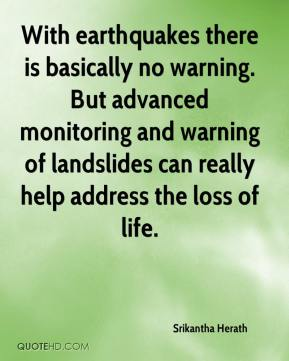 Srikantha Herath  - With earthquakes there is basically no warning. But advanced monitoring and warning of landslides can really help address the loss of life.