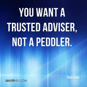 Stan Loar  - You want a trusted adviser, not a peddler.