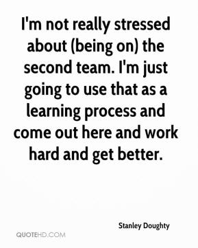 Stanley Doughty  - I'm not really stressed about (being on) the second team. I'm just going to use that as a learning process and come out here and work hard and get better.