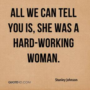 Stanley Johnson  - All we can tell you is, she was a hard-working woman.