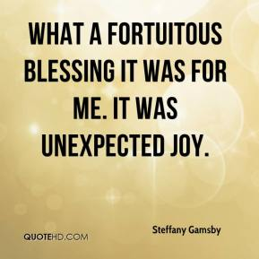 Steffany Gamsby  - What a fortuitous blessing it was for me. It was unexpected joy.