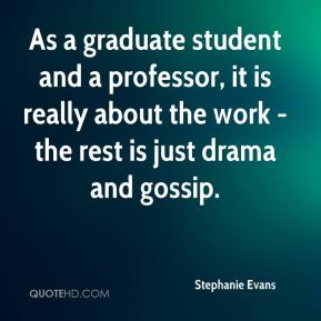 Stephanie Evans  - As a graduate student and a professor, it is really about the work - the rest is just drama and gossip.