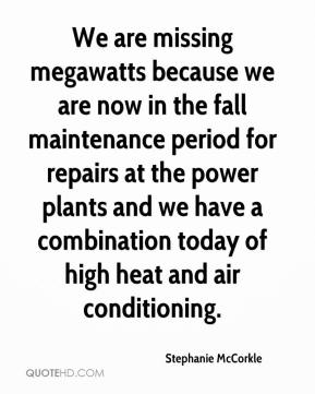 Stephanie McCorkle  - We are missing megawatts because we are now in the fall maintenance period for repairs at the power plants and we have a combination today of high heat and air conditioning.