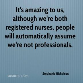 Stephanie Nicholson  - It's amazing to us, although we're both registered nurses, people will automatically assume we're not professionals.