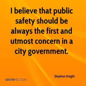 Stephen Knight  - I believe that public safety should be always the first and utmost concern in a city government.