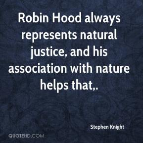 Stephen Knight  - Robin Hood always represents natural justice, and his association with nature helps that.