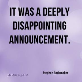 Stephen Rademaker  - It was a deeply disappointing announcement.