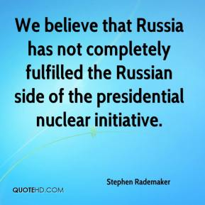 We believe that Russia has not completely fulfilled the Russian side of the presidential nuclear initiative.