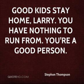 Stephon Thompson  - Good kids stay home, Larry. You have nothing to run from. You're a good person.