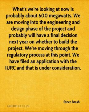 Steve Brash  - What's we're looking at now is probably about 600 megawatts. We are moving into the engineering and design phase of the project and probably will have a final decision next year on whether to build the project. We're moving through the regulatory process at this point. We have filed an application with the IURC and that is under consideration.