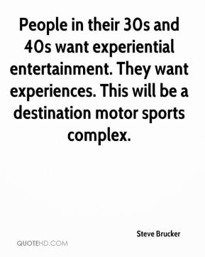 Steve Brucker  - People in their 30s and 40s want experiential entertainment. They want experiences. This will be a destination motor sports complex.