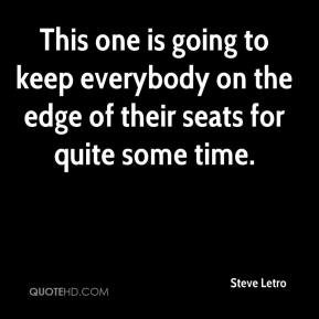 Steve Letro  - This one is going to keep everybody on the edge of their seats for quite some time.