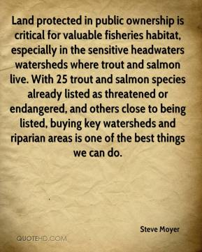 Steve Moyer  - Land protected in public ownership is critical for valuable fisheries habitat, especially in the sensitive headwaters watersheds where trout and salmon live. With 25 trout and salmon species already listed as threatened or endangered, and others close to being listed, buying key watersheds and riparian areas is one of the best things we can do.