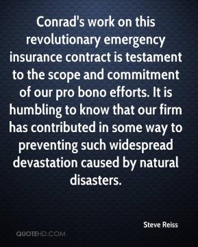 Steve Reiss  - Conrad's work on this revolutionary emergency insurance contract is testament to the scope and commitment of our pro bono efforts. It is humbling to know that our firm has contributed in some way to preventing such widespread devastation caused by natural disasters.
