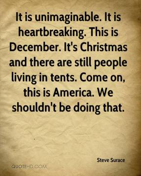 Steve Surace  - It is unimaginable. It is heartbreaking. This is December. It's Christmas and there are still people living in tents. Come on, this is America. We shouldn't be doing that.