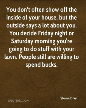 You don't often show off the inside of your house, but the outside says a lot about you. You decide Friday night or Saturday morning you're going to do stuff with your lawn. People still are willing to spend bucks.