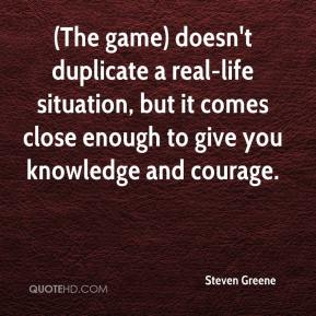 Steven Greene  - (The game) doesn't duplicate a real-life situation, but it comes close enough to give you knowledge and courage.
