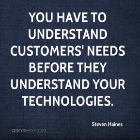 Steven Haines  - You have to understand customers' needs before they understand your technologies.