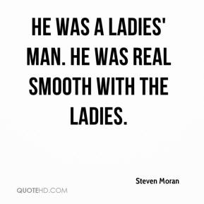 Steven Moran  - He was a ladies' man. He was real smooth with the ladies.