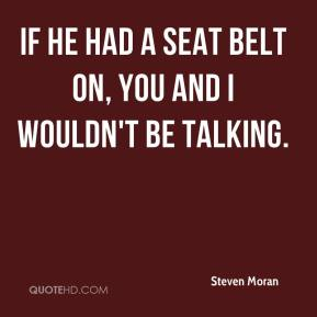 Steven Moran  - If he had a seat belt on, you and I wouldn't be talking.
