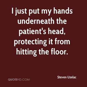 Steven Uzelac  - I just put my hands underneath the patient's head, protecting it from hitting the floor.