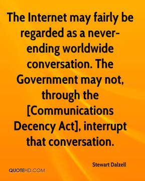 Stewart Dalzell  - The Internet may fairly be regarded as a never-ending worldwide conversation. The Government may not, through the [Communications Decency Act], interrupt that conversation.