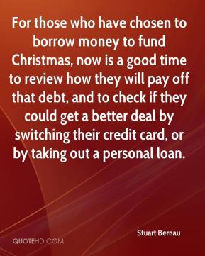 Stuart Bernau  - For those who have chosen to borrow money to fund Christmas, now is a good time to review how they will pay off that debt, and to check if they could get a better deal by switching their credit card, or by taking out a personal loan.