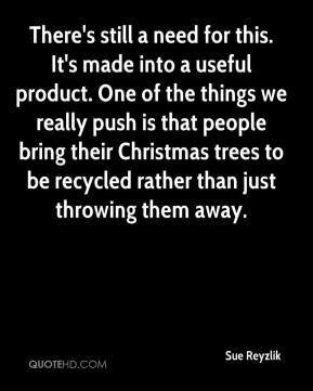 Sue Reyzlik  - There's still a need for this. It's made into a useful product. One of the things we really push is that people bring their Christmas trees to be recycled rather than just throwing them away.