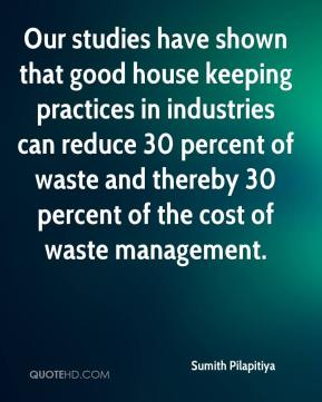 Sumith Pilapitiya  - Our studies have shown that good house keeping practices in industries can reduce 30 percent of waste and thereby 30 percent of the cost of waste management.