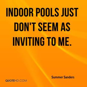 Summer Sanders - Indoor pools just don't seem as inviting to me.