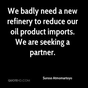 Suroso Atmomartoyo  - We badly need a new refinery to reduce our oil product imports. We are seeking a partner.