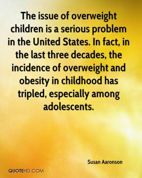 Susan Aaronson  - The issue of overweight children is a serious problem in the United States. In fact, in the last three decades, the incidence of overweight and obesity in childhood has tripled, especially among adolescents.