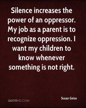 Susan Geise  - Silence increases the power of an oppressor. My job as a parent is to recognize oppression. I want my children to know whenever something is not right.