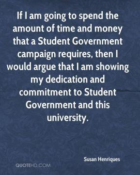 Susan Henriques  - If I am going to spend the amount of time and money that a Student Government campaign requires, then I would argue that I am showing my dedication and commitment to Student Government and this university.