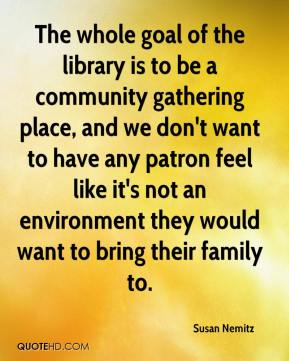 Susan Nemitz  - The whole goal of the library is to be a community gathering place, and we don't want to have any patron feel like it's not an environment they would want to bring their family to.