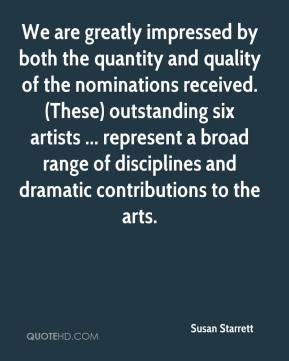 Susan Starrett  - We are greatly impressed by both the quantity and quality of the nominations received. (These) outstanding six artists ... represent a broad range of disciplines and dramatic contributions to the arts.
