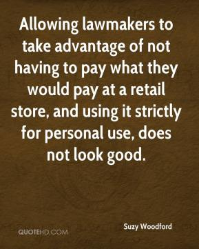 Suzy Woodford  - Allowing lawmakers to take advantage of not having to pay what they would pay at a retail store, and using it strictly for personal use, does not look good.