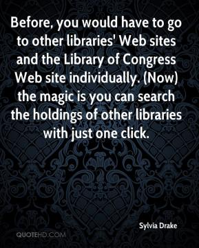 Sylvia Drake  - Before, you would have to go to other libraries' Web sites and the Library of Congress Web site individually. (Now) the magic is you can search the holdings of other libraries with just one click.