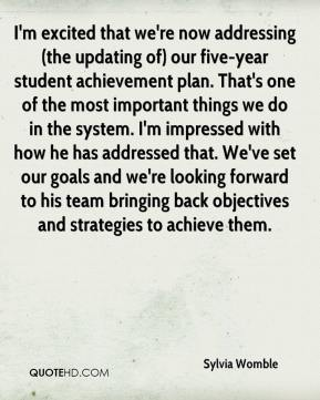Sylvia Womble  - I'm excited that we're now addressing (the updating of) our five-year student achievement plan. That's one of the most important things we do in the system. I'm impressed with how he has addressed that. We've set our goals and we're looking forward to his team bringing back objectives and strategies to achieve them.