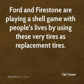 Tab Turner  - Ford and Firestone are playing a shell game with people's lives by using these very tires as replacement tires.
