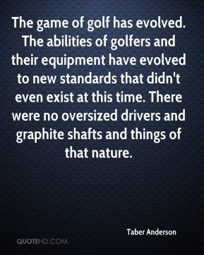 Taber Anderson  - The game of golf has evolved. The abilities of golfers and their equipment have evolved to new standards that didn't even exist at this time. There were no oversized drivers and graphite shafts and things of that nature.