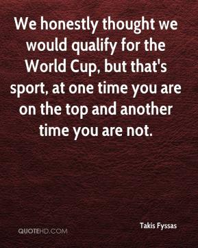 Takis Fyssas  - We honestly thought we would qualify for the World Cup, but that's sport, at one time you are on the top and another time you are not.
