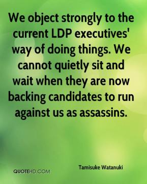 Tamisuke Watanuki  - We object strongly to the current LDP executives' way of doing things. We cannot quietly sit and wait when they are now backing candidates to run against us as assassins.