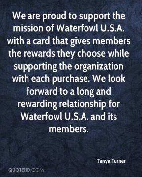 Tanya Turner  - We are proud to support the mission of Waterfowl U.S.A. with a card that gives members the rewards they choose while supporting the organization with each purchase. We look forward to a long and rewarding relationship for Waterfowl U.S.A. and its members.