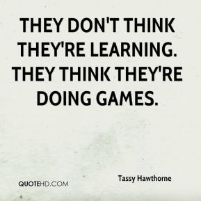 Tassy Hawthorne  - They don't think they're learning. They think they're doing games.