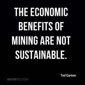 Ted Gartner  - The economic benefits of mining are not sustainable.