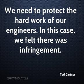 Ted Gartner  - We need to protect the hard work of our engineers. In this case, we felt there was infringement.