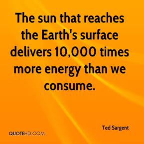 Ted Sargent  - The sun that reaches the Earth's surface delivers 10,000 times more energy than we consume.
