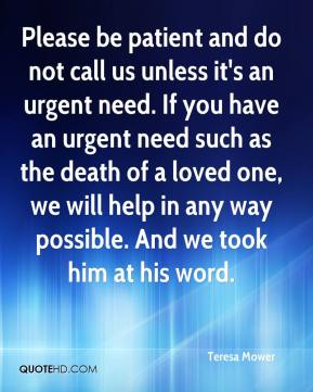 Teresa Mower  - Please be patient and do not call us unless it's an urgent need. If you have an urgent need such as the death of a loved one, we will help in any way possible. And we took him at his word.