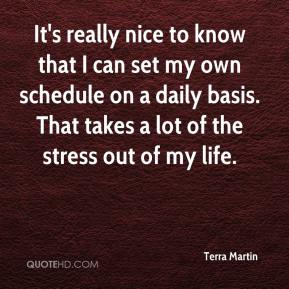 Terra Martin  - It's really nice to know that I can set my own schedule on a daily basis. That takes a lot of the stress out of my life.